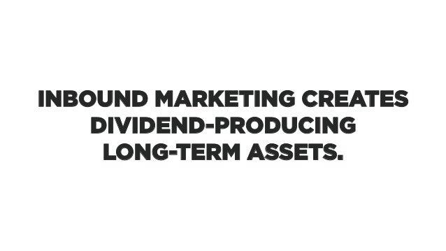 INBOUND MARKETING CREATES DIVIDEND-PRODUCING LONG-TERM ASSETS.