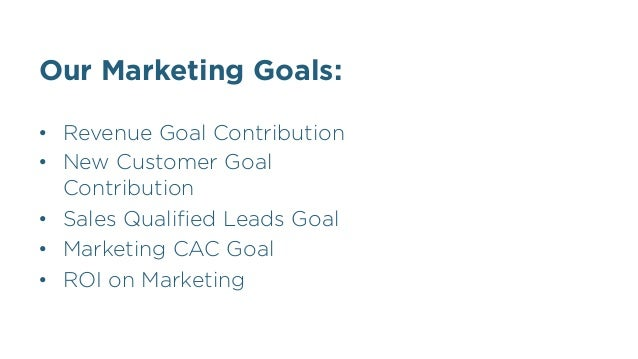Our Marketing Goals: • Revenue Goal Contribution • New Customer Goal Contribution • Sales Qualified Leads Goal • Market...