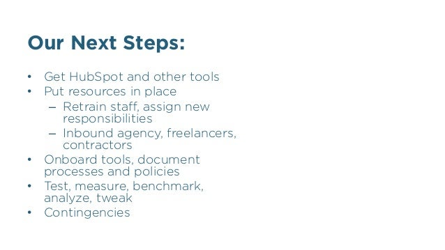 Our Next Steps: •  Get HubSpot and other tools •  Put resources in place –  Retrain staff, assign new responsibilities –  I...
