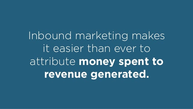 Inbound marketing makes it easier than ever to attribute money spent to revenue generated.