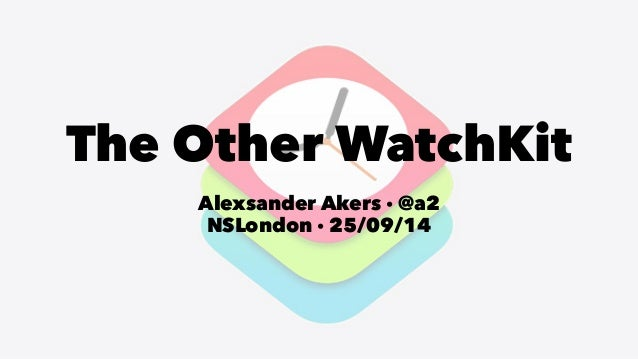 The Other WatchKit  Alexsander Akers · @a2  NSLondon · 25/09/14