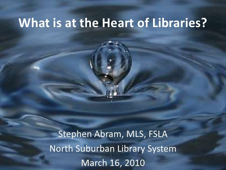 What is at the Heart of Libraries?<br />Stephen Abram, MLS, FSLA<br />North Suburban Library System <br />March 16, 2010<b...