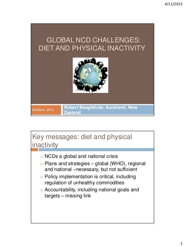 4/11/20131GLOBAL NCD CHALLENGES:DIET AND PHYSICAL INACTIVITYRobert Beaglehole, Auckland, NewZealand26 March, 2013Key messa...