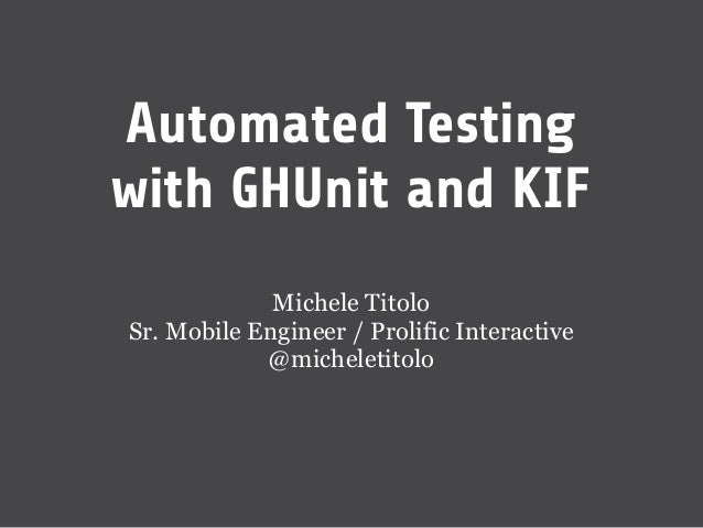 Automated Testingwith GHUnit and KIF             Michele TitoloSr. Mobile Engineer / Prolific Interactive            @mich...