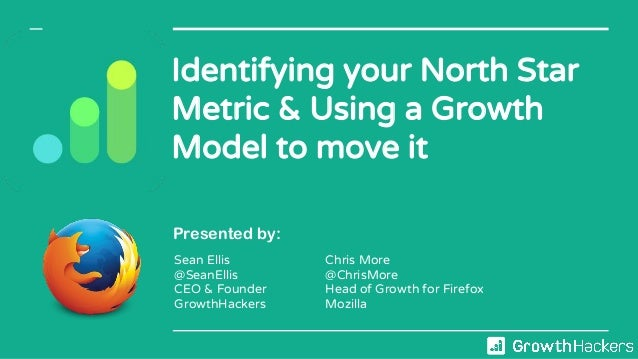 Identifying your North Star Metric & Using a Growth Model to move it Presented by: Sean Ellis @SeanEllis CEO & Founder Gro...