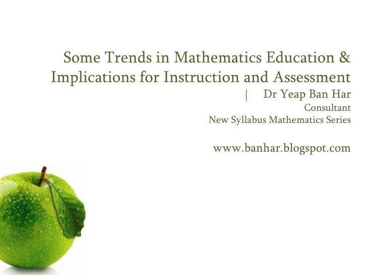 Some Trends in Mathematics Education &Implications for Instruction and Assessment                                 Dr Yeap ...