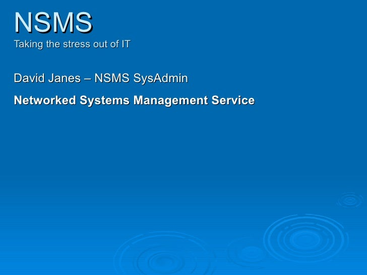 NSMS Taking the stress out of IT David Janes – NSMS SysAdmin Networked Systems Management Service
