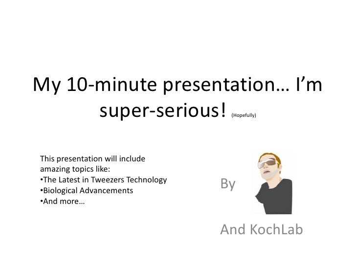 My 10-minute presentation… I'm       super-serious!                  (Hopefully)     This presentation will include amazin...