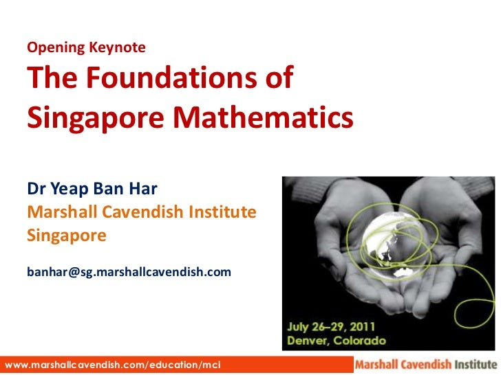 Opening Keynote<br />The Foundations of Singapore Mathematics<br />DrYeap Ban Har<br />Marshall Cavendish Institute<br />S...