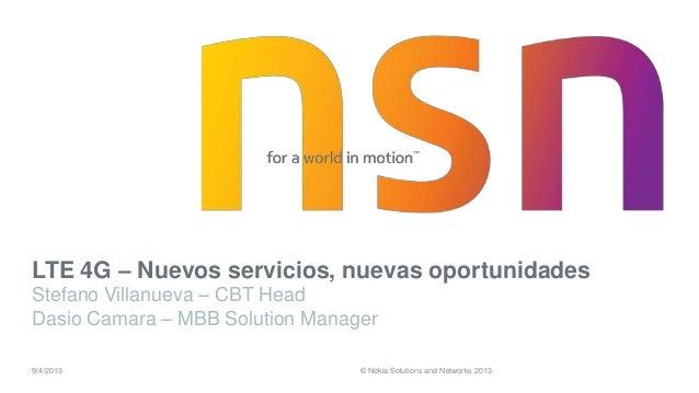 © Nokia Solutions and Networks 2013 LTE 4G – Nuevos servicios, nuevas oportunidades Stefano Villanueva – CBT Head Dasio Ca...