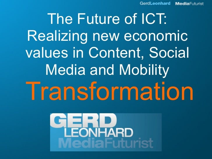 The Future of ICT: Realizing new economic values in Content, Social    Media and Mobility Transformation