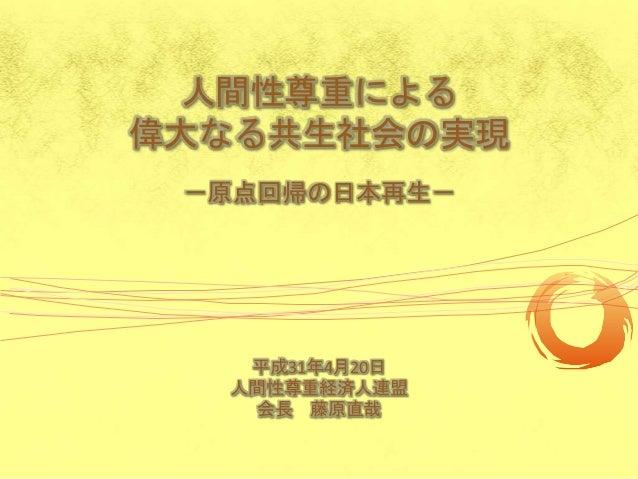 人間性尊重による 偉大なる共生社会の実現 -原点回帰の日本再生- 平成31年4月20日 人間性尊重経済人連盟 会長 藤原直哉