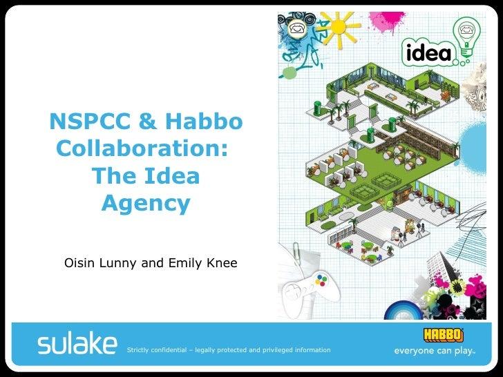 NSPCC & Habbo Collaboration:  The Idea Agency <ul><li>Oisin Lunny and Emily Knee </li></ul>
