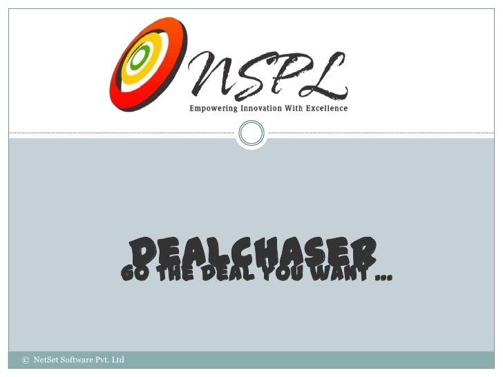 Dealchaser…                         Go the Deal you want© NetSet Software Pvt. Ltd