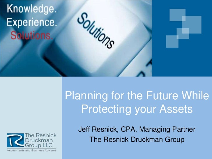 Planning for the Future While   Protecting your Assets  Jeff Resnick, CPA, Managing Partner      The Resnick Druckman Group