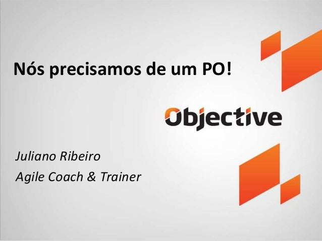 Nós precisamos de um PO!  Juliano Ribeiro  Agile Coach & Trainer