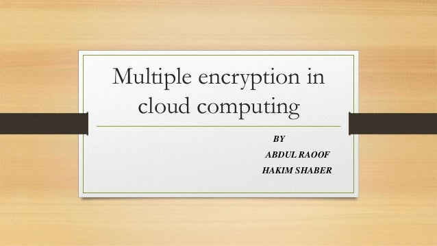 Multiple encryption in cloud computing BY ABDUL RAOOF HAKIM SHABER