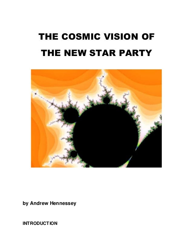 THE COSMIC VISION OF THE NEW STAR PARTY by Andrew Hennessey INTRODUCTION