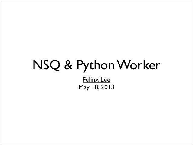 NSQ & Python WorkerFelinx LeeMay 18, 2013