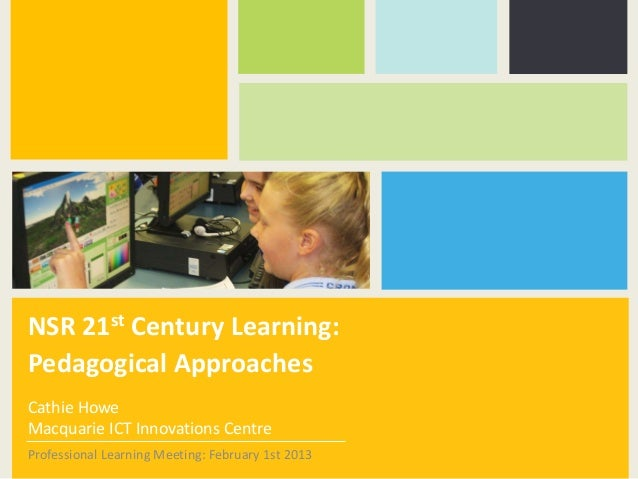 NSR 21st Century Learning:Pedagogical ApproachesCathie HoweMacquarie ICT Innovations CentreProfessional Learning Meeting: ...