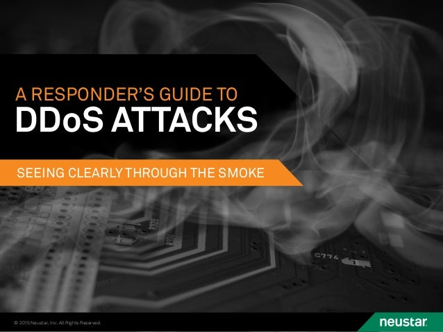 © 2015 Neustar, Inc. All Rights Reserved. A RESPONDER'S GUIDE TO SEEING CLEARLY THROUGH THE SMOKE DDoS ATTACKS
