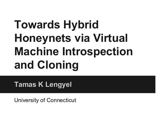 Towards Hybrid  Honeynets via Virtual  Machine Introspection  and Cloning  Tamas K Lengyel  University of Connecticut