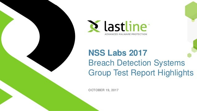 Copyright ©2017 Lastline, Inc. All rights reserved. 1 NSS Labs 2017 Breach Detection Systems Group Test Report Highlights ...