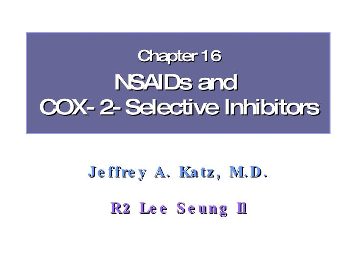 Chapter 16       NSAIDs and COX- 2- Selective Inhibitors      Je ffre y A. Ka tz , M. D .         R2 Le e S e un g Il