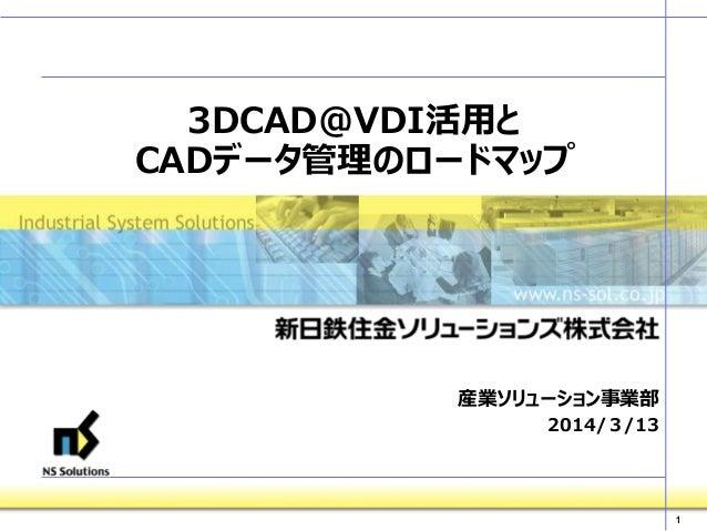1 3DCAD@VDI活用と CADデータ管理のロードマップ 産業ソリューション事業部 2014/3/13