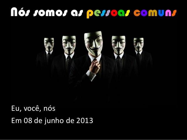 Eu, você, nósEm 08 de junho de 2013Nós somos as pessoas comuns