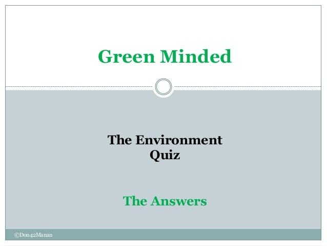 Green Minded              The Environment                    Quiz                The Answers©Don42Manan