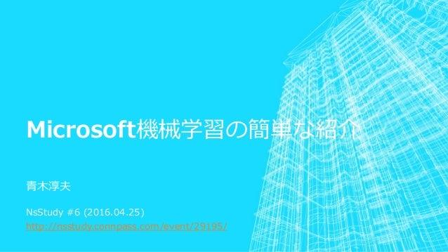 Microsoft機械学習の簡単な紹介 青木淳夫 NsStudy #6 (2016.04.25) http://nsstudy.connpass.com/event/29195/
