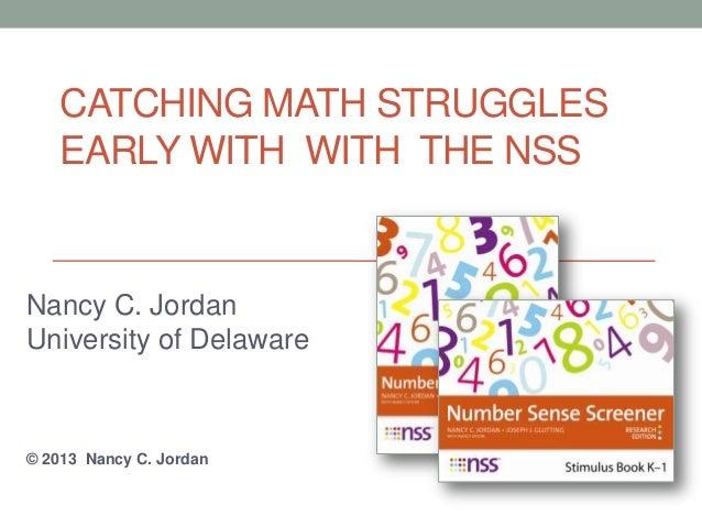 CATCHING MATH STRUGGLES EARLY WITH WITH THE NSS Nancy C. Jordan University of Delaware © 2013 Nancy C. Jordan