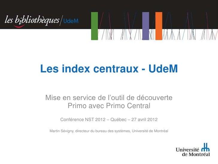 Les index centraux - UdeMMise en service de l'outil de découverte      Primo avec Primo Central       Conférence NST 2012 ...