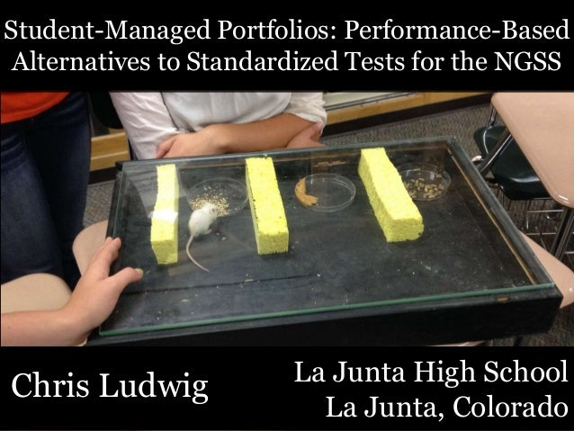 Chris Ludwig Student-Managed Portfolios: Performance-Based Alternatives to Standardized Tests for the NGSS La Junta High S...