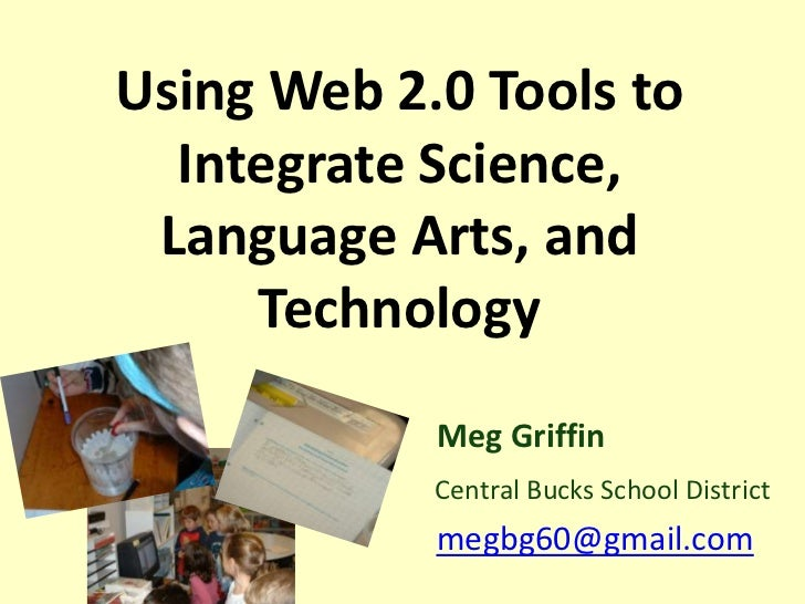 Using Web 2.0 Tools to  Integrate Science, Language Arts, and     Technology            Meg Griffin            Central Buc...
