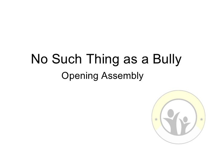 No Such Thing as a Bully    Opening Assembly