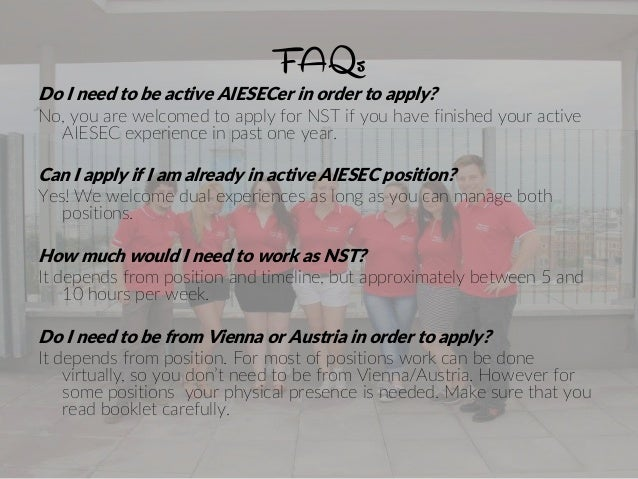 FAQs Do I need to be active AIESECer in order to apply? No, you are welcomed to apply for NST if you have finished your ac...