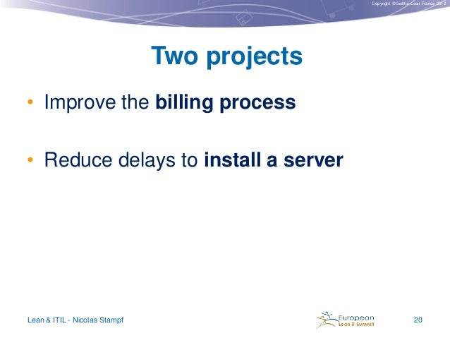 Copyright © Institut Lean France 2012  Two projects • Improve the billing process  • Reduce delays to install a server  Le...