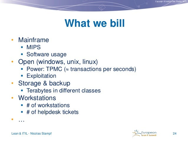 Copyright © Institut Lean France 2012  What we bill • Mainframe  MIPS  Software usage  • Open (windows, unix, linux)  P...