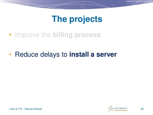 Copyright © Institut Lean France 2012  The projects • Improve the billing process  • Reduce delays to install a server  Le...