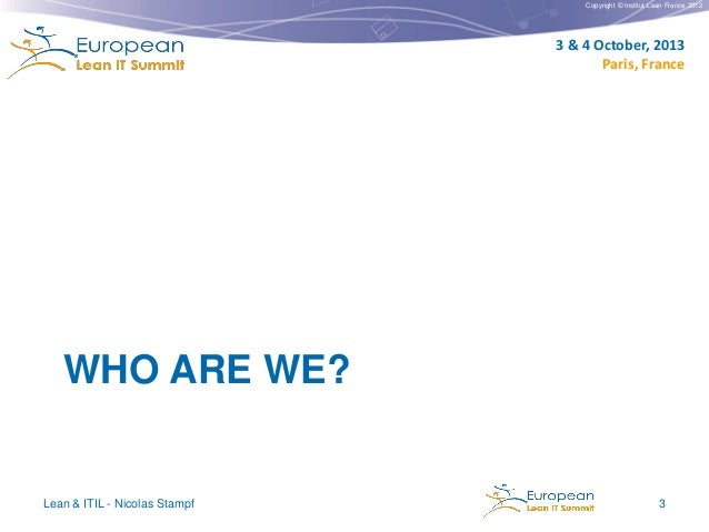Copyright © Institut Lean France 2012  3 & 4 October, 2013 Paris, France  WHO ARE WE?  Lean & ITIL - Nicolas Stampf  3