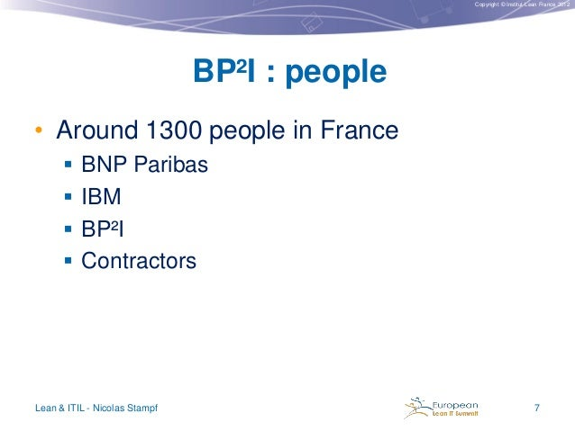 Copyright © Institut Lean France 2012  BP²I : people • Around 1300 people in France  BNP Paribas   IBM  BP²I  Contract...