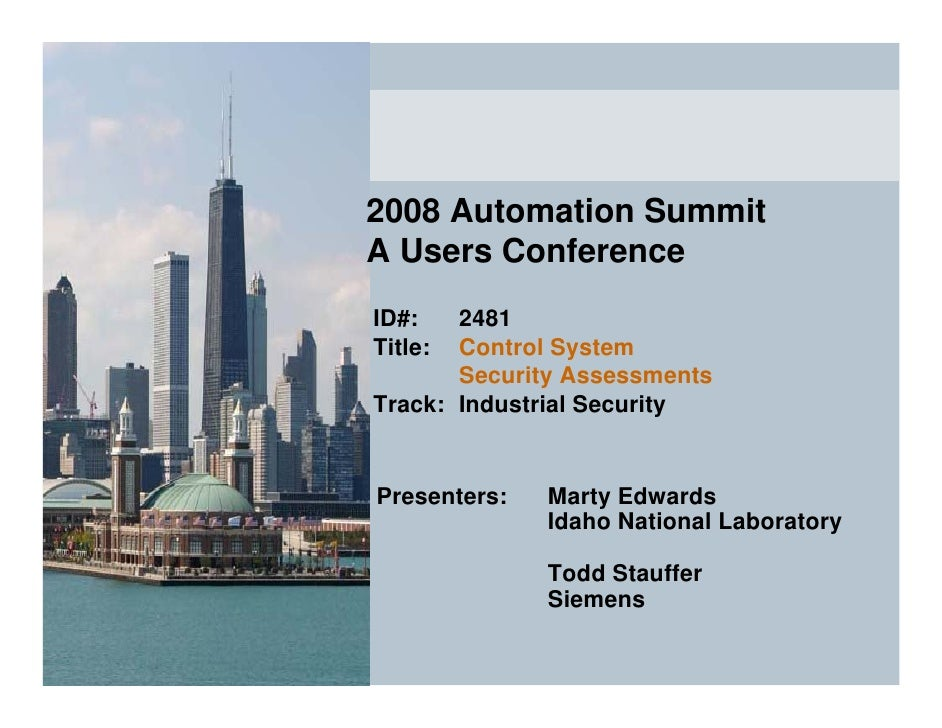 2008 Automation Summit A Users Conference ID#:   2481 Title: Control System        Security Assessments Track: Industrial ...