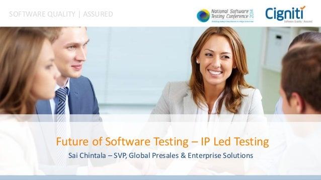 SOFTWARE QUALITY   ASSURED Future of Software Testing – IP Led Testing Sai Chintala – SVP, Global Presales & Enterprise So...