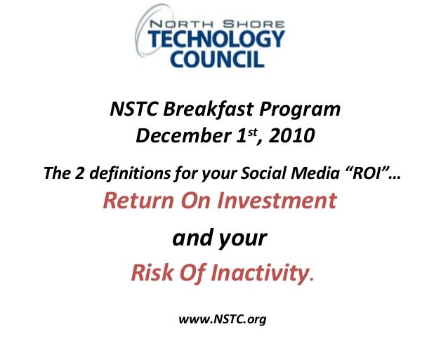 """NSTC Breakfast Program December 1st , 2010 The 2 definitions for your Social Media """"ROI""""… Return On Investment and your Ri..."""