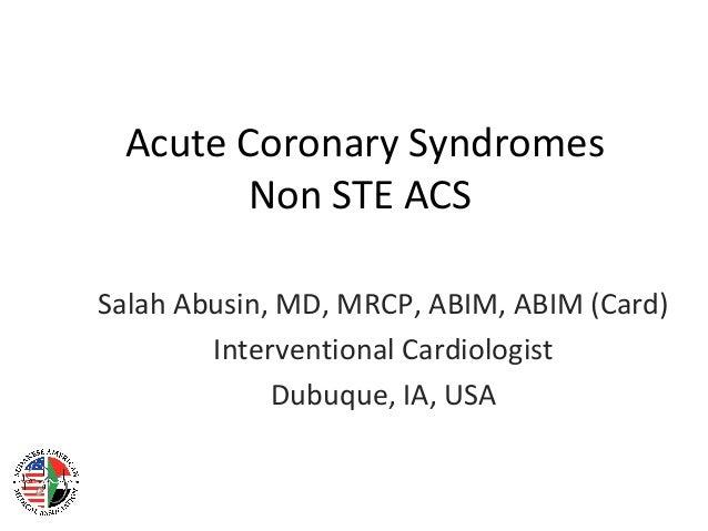 Acute Coronary Syndromes Non STE ACS Salah Abusin, MD, MRCP, ABIM, ABIM (Card) Interventional Cardiologist Dubuque, IA, USA