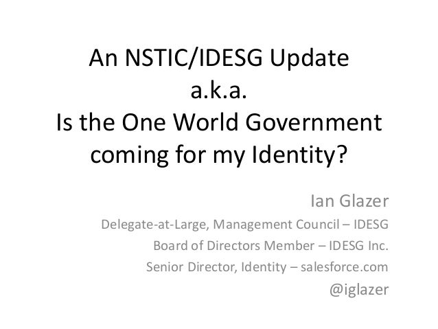 An NSTIC/IDESG Update a.k.a. Is the One World Government coming for my Identity? Ian Glazer Delegate-at-Large, Management ...