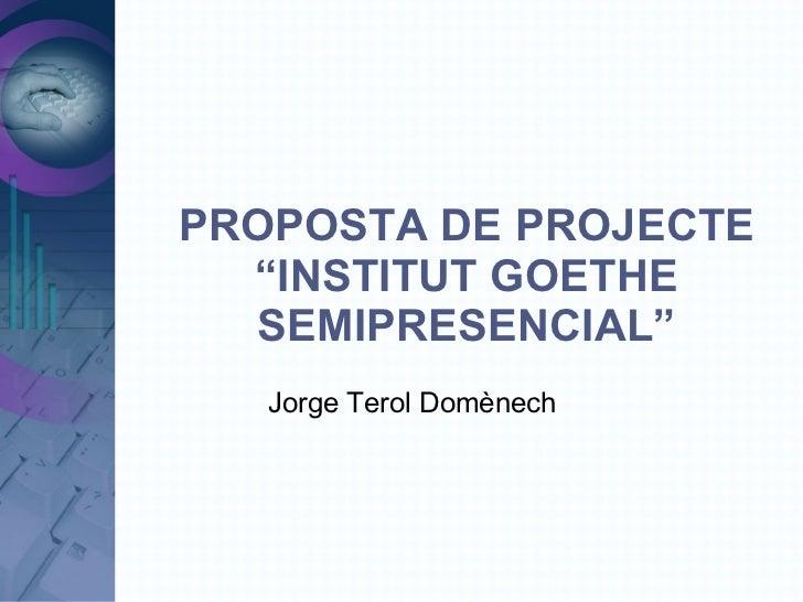 """PROPOSTA DE PROJECTE """"INSTITUT GOETHE SEMIPRESENCIAL"""" <ul><ul><li>Jorge Terol Domènech </li></ul></ul>"""