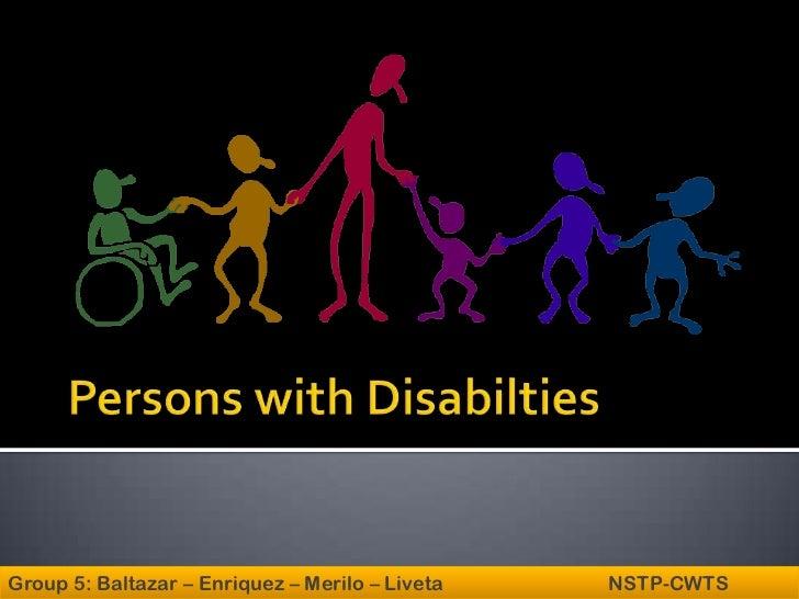 Persons with Disabilties<br />Group 5: Baltazar – Enriquez – Merilo – Liveta                                 NSTP-CWTS<br />
